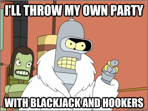 I'll throw my own party  with blackjack and hookers  - I'll throw my own party  with blackjack and hookers   Blackjack Bender