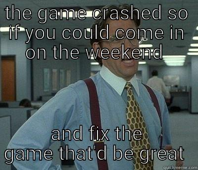 THE GAME CRASHED SO IF YOU COULD COME IN ON THE WEEKEND  AND FIX THE GAME THAT'D BE GREAT  Bill Lumbergh