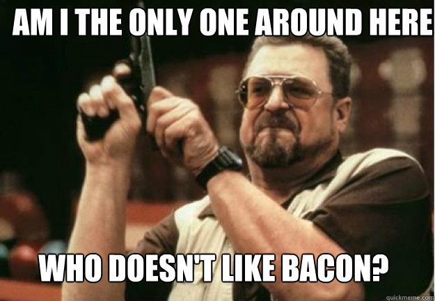 AM I THE ONLY ONE AROUND HERE  WHO DOESN'T LIKE BACON? - AM I THE ONLY ONE AROUND HERE  WHO DOESN'T LIKE BACON?  Misc