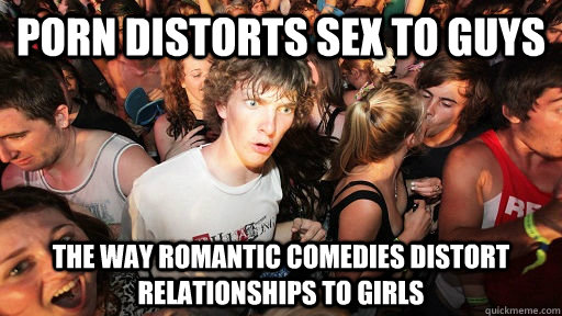 porn distorts sex to guys the way romantic comedies distort relationships to girls  Sudden Clarity Clarence