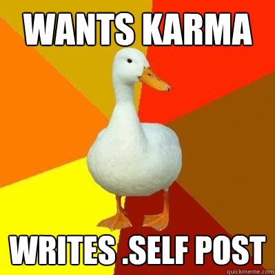 Wants karma writes .self post - Wants karma writes .self post  Tech Impaired Duck