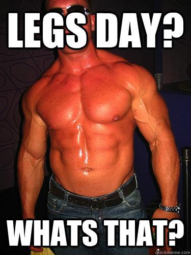 Legs day? Whats that?