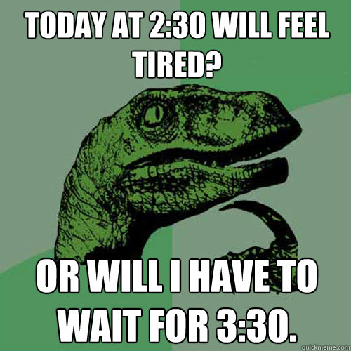 Today at 2:30 will feel tired?  or will I have to wait for 3:30. - Today at 2:30 will feel tired?  or will I have to wait for 3:30.  Philosoraptor