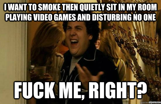 I want to smoke then quietly sit in my room playing video games and disturbing no one fuck me, right? - I want to smoke then quietly sit in my room playing video games and disturbing no one fuck me, right?  fuckmeright