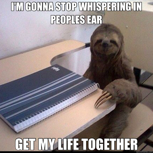 I'M GONNA STOP WHISPERING IN PEOPLES EAR GET MY LIFE TOGETHER  Sloth