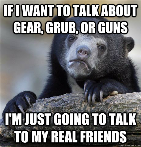 if i want to talk about gear, grub, or guns i'm just going to talk to my real friends - if i want to talk about gear, grub, or guns i'm just going to talk to my real friends  Confession Bear