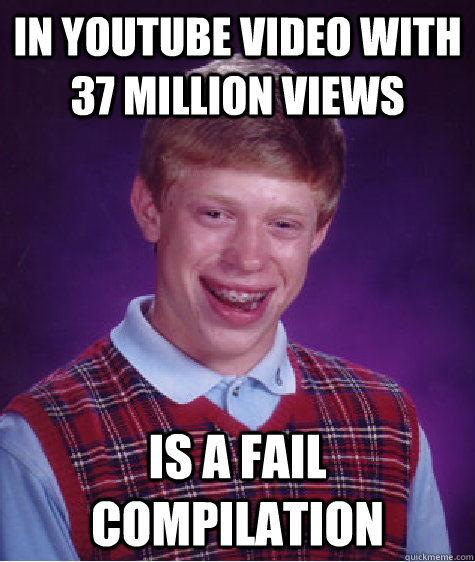 in youtube video with 37 million views is a fail compilation - in youtube video with 37 million views is a fail compilation  Bad Luck Brian