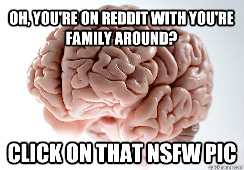 Oh, you're on Reddit with you're family around? Click on that NSFW pic - Oh, you're on Reddit with you're family around? Click on that NSFW pic  Scumbag Brain