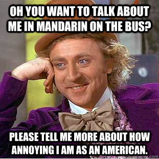 Oh you want to talk about me in Mandarin on the bus? Please tell me more about how annoying I am as an American. - Oh you want to talk about me in Mandarin on the bus? Please tell me more about how annoying I am as an American.  Condescending Wonka