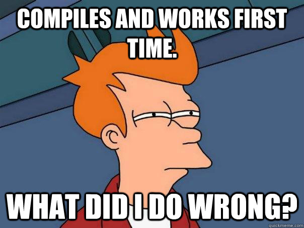 Compiles and works first time. what did I do wrong? - Compiles and works first time. what did I do wrong?  Futurama Fry