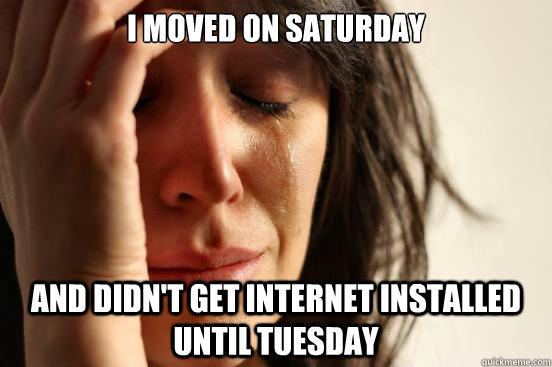 I moved on Saturday And didn't get internet installed until Tuesday - I moved on Saturday And didn't get internet installed until Tuesday  First World Problems