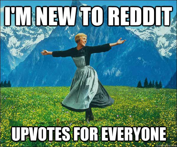 I'm new to reddit Upvotes for everyone - I'm new to reddit Upvotes for everyone  Sound of Music
