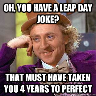 Oh, you have a leap day joke? That must have taken you 4 years to perfect - Oh, you have a leap day joke? That must have taken you 4 years to perfect  Creepy Wonka
