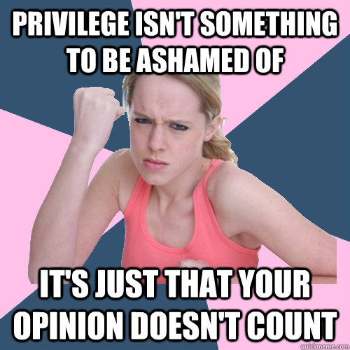 Privilege isn't something to be ashamed of it's just that your opinion doesn't count