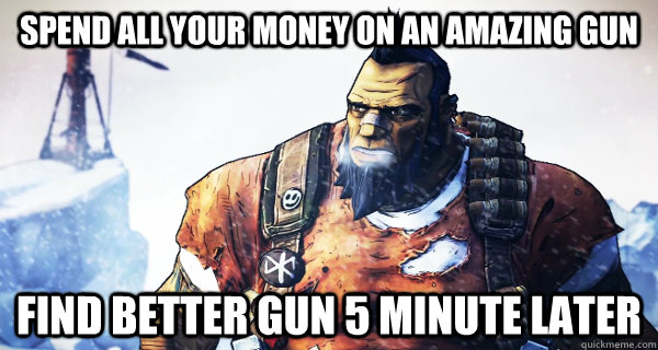 Spend all your money on an amazing gun Find better gun 5 minute later