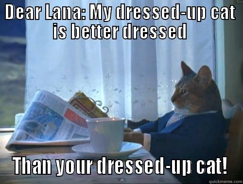 Dear Lana - DEAR LANA: MY DRESSED-UP CAT IS BETTER DRESSED THAN YOUR DRESSED-UP CAT! The One Percent Cat