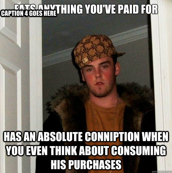 Eats Anything You Ve Paid For Has An Absolute Conniption When You