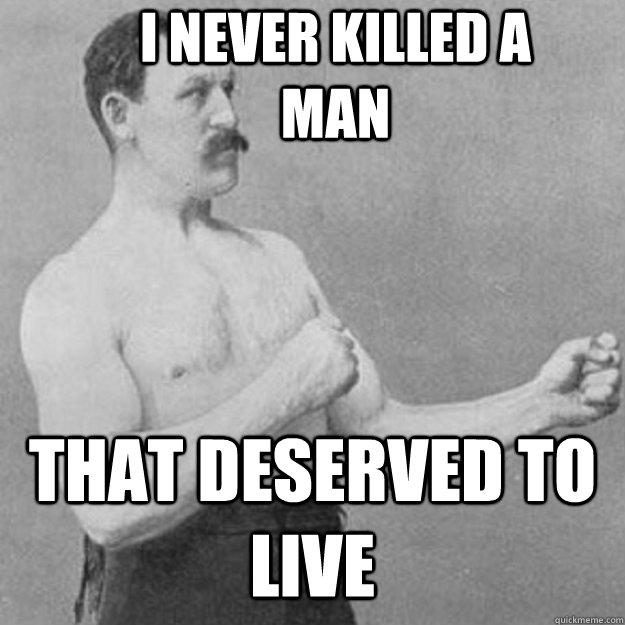 I never killed a man that deserved to live - I never killed a man that deserved to live  overly manly man