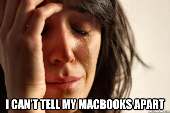 I can't tell my MacBooks apart -   I can't tell my MacBooks apart  First World Problems
