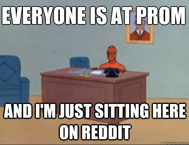 Everyone is at prom and i'm just sitting here on reddit