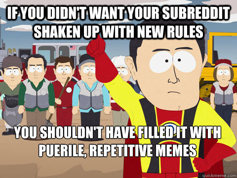 If you didn't want your subreddit shaken up with new rules You shouldn't have filled it with puerile, repetitive memes  - If you didn't want your subreddit shaken up with new rules You shouldn't have filled it with puerile, repetitive memes   Captain Hindsight