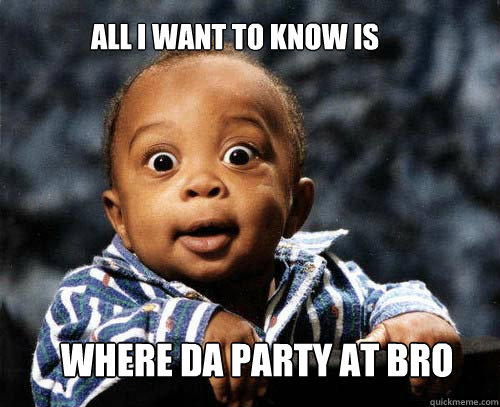 WHERE DA PARTY AT bro All I Want to know is