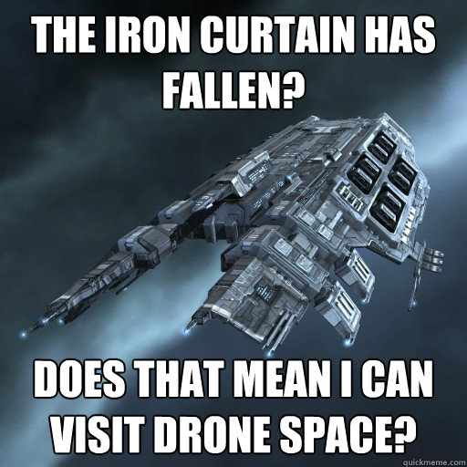 The iron curtain has fallen? Does that mean I can visit Drone Space?