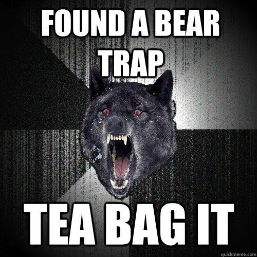 found a bear trap tea bag it  Insanity Wolf