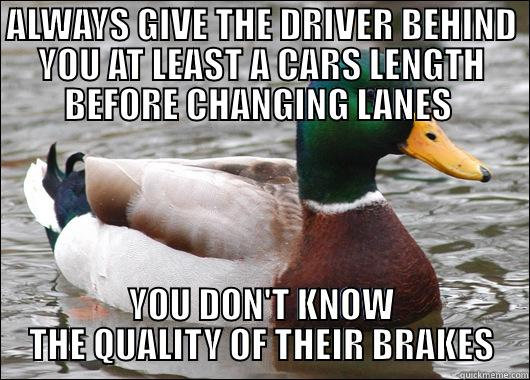 ALWAYS GIVE THE DRIVER BEHIND YOU AT LEAST A CARS LENGTH BEFORE CHANGING LANES  YOU DON'T KNOW THE QUALITY OF THEIR BRAKES Actual Advice Mallard