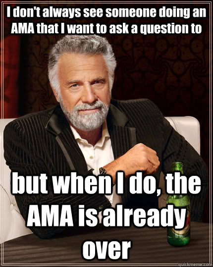 I don't always see someone doing an AMA that I want to ask a question to but when I do, the AMA is already over - I don't always see someone doing an AMA that I want to ask a question to but when I do, the AMA is already over  The Most Interesting Man In The World
