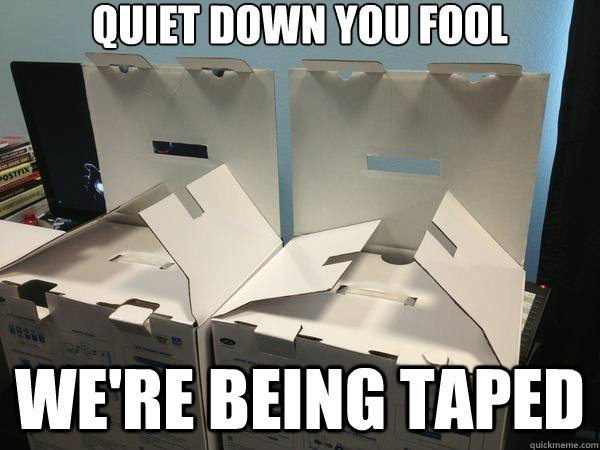 quiet down you fool we're being taped