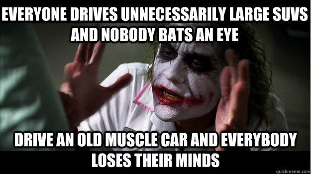 Everyone drives unnecessarily large SUVs and nobody bats an eye drive an old muscle car and everybody loses their minds