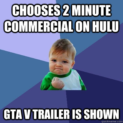 Chooses 2 minute commercial on Hulu GTA V Trailer is shown - Chooses 2 minute commercial on Hulu GTA V Trailer is shown  Success Kid