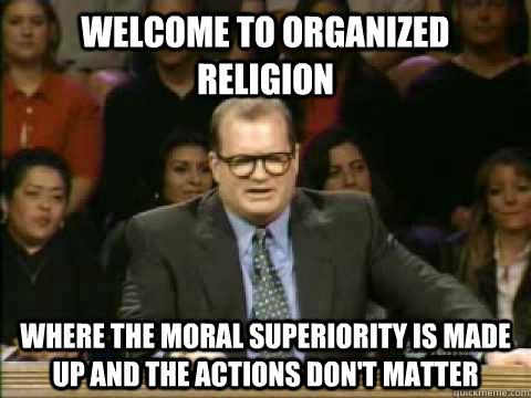 Welcome to organized Religion Where the moral superiority is made up and the actions don't matter