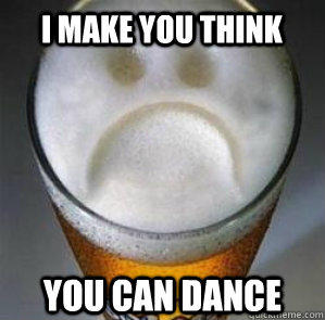 I make you think you can dance - I make you think you can dance  Confession Beer