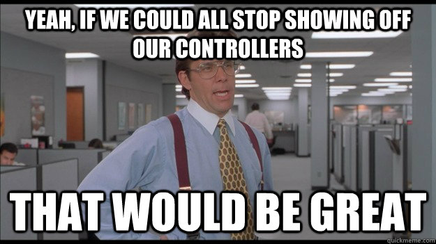 Yeah, if we could all stop showing off our controllers That would be great - Yeah, if we could all stop showing off our controllers That would be great  Office Space Lumbergh HD