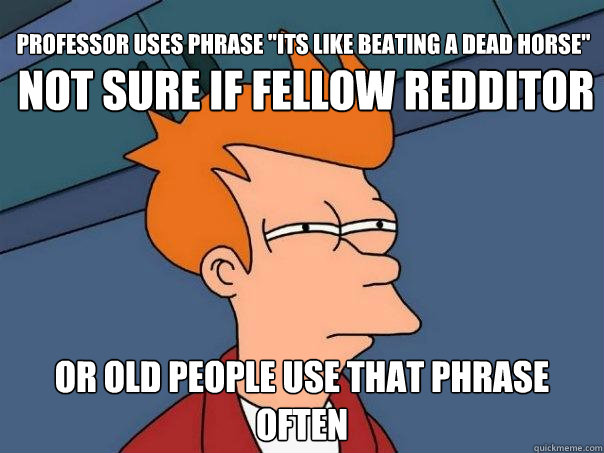 not sure if fellow redditor or old people use that phrase often Professor uses phrase