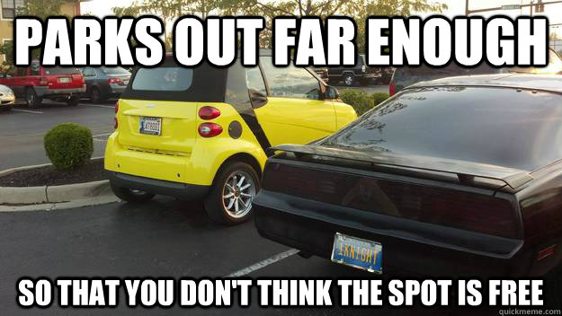 Parks out far enough so that you don't think the spot is free - Parks out far enough so that you don't think the spot is free  Good Guy Smart Car Driver