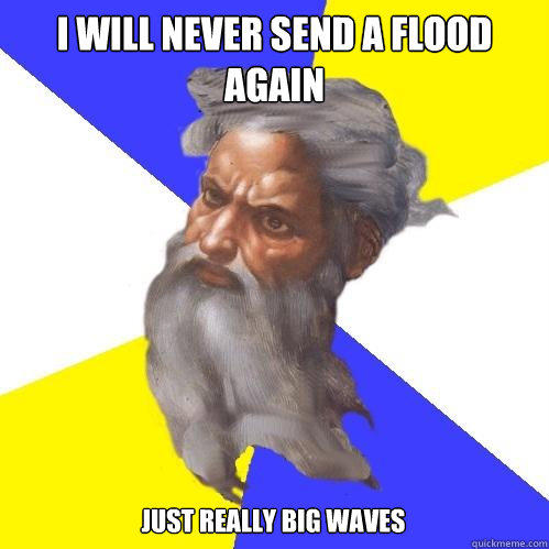 i will never send a flood again just really big waves - i will never send a flood again just really big waves  Advice God