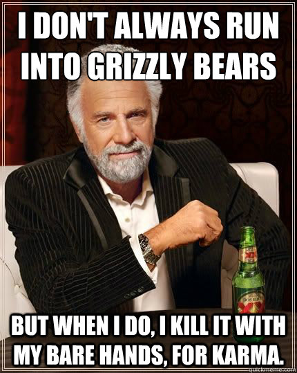 I don't always run into grizzly bears  BUT WHEN I DO, I kill it with my bare hands, for karma. - I don't always run into grizzly bears  BUT WHEN I DO, I kill it with my bare hands, for karma.  Most Interesting Man