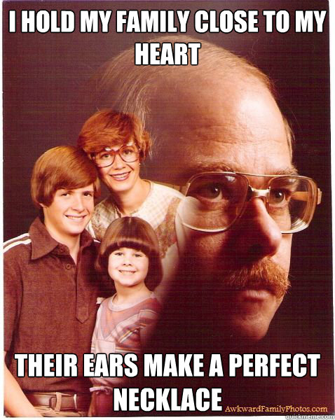 i hold my family close to my heart their ears make a perfect necklace - i hold my family close to my heart their ears make a perfect necklace  Vengeance Dad
