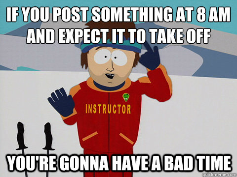 If you post something at 8 am and expect it to take off You're gonna have a bad time