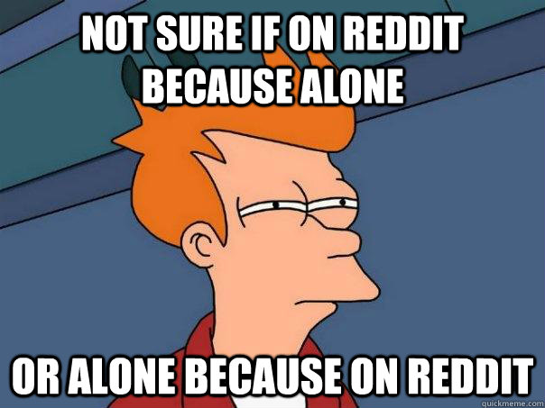 Not sure if on reddit because alone or alone because on reddit - Not sure if on reddit because alone or alone because on reddit  Futurama Fry
