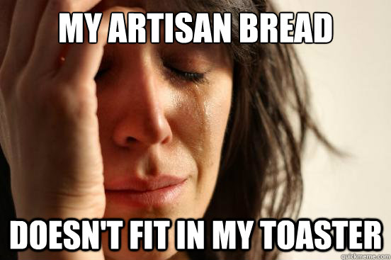 My artisan bread doesn't fit in my toaster  First World Problems