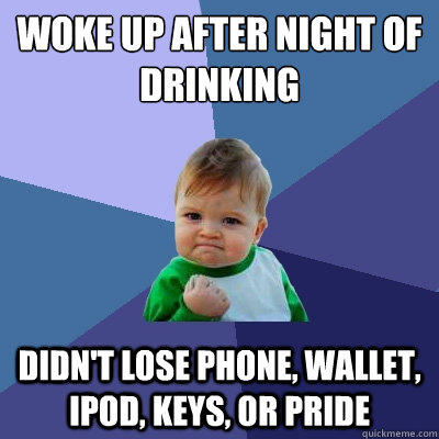 woke up after Night of drinking didn't lose phone, wallet, ipod, keys, or pride - woke up after Night of drinking didn't lose phone, wallet, ipod, keys, or pride  Success Kid