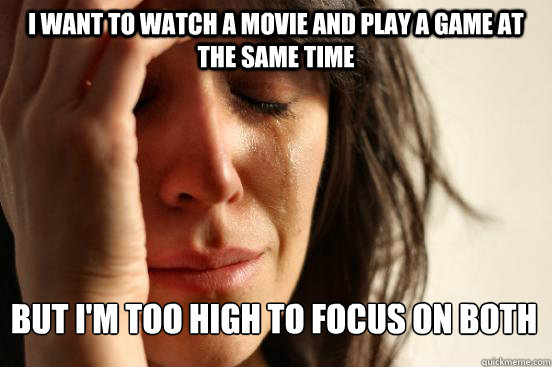 I want to watch a movie and play a game at the same time But i'm too high to focus on both