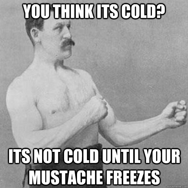 You think its cold? Its not cold until your mustache freezes - You think its cold? Its not cold until your mustache freezes  overly manly man