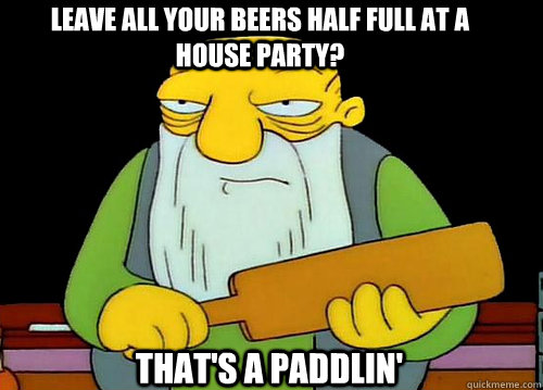 Leave all your beers half full at a house party? That's a Paddlin' - Leave all your beers half full at a house party? That's a Paddlin'  Thats a paddlin
