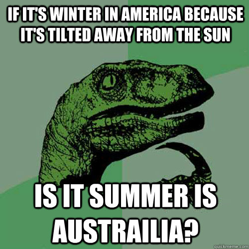if it's winter in america because it's tilted away from the sun is it summer is austrailia? - if it's winter in america because it's tilted away from the sun is it summer is austrailia?  Philosoraptor