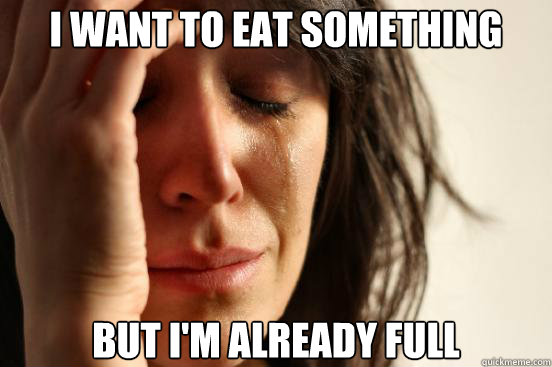 I want to eat something but i'm already full - I want to eat something but i'm already full  First World Problems